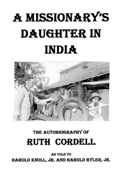 A Missionary's Daughter in India By: Ruth Lightfoot Cordell as told to Harold Knoll, Jr. and Harold Byler, Jr.