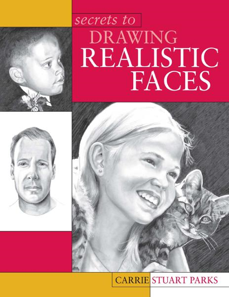 Secrets to Drawing Realistic Faces By: Carrie Stuart Parks