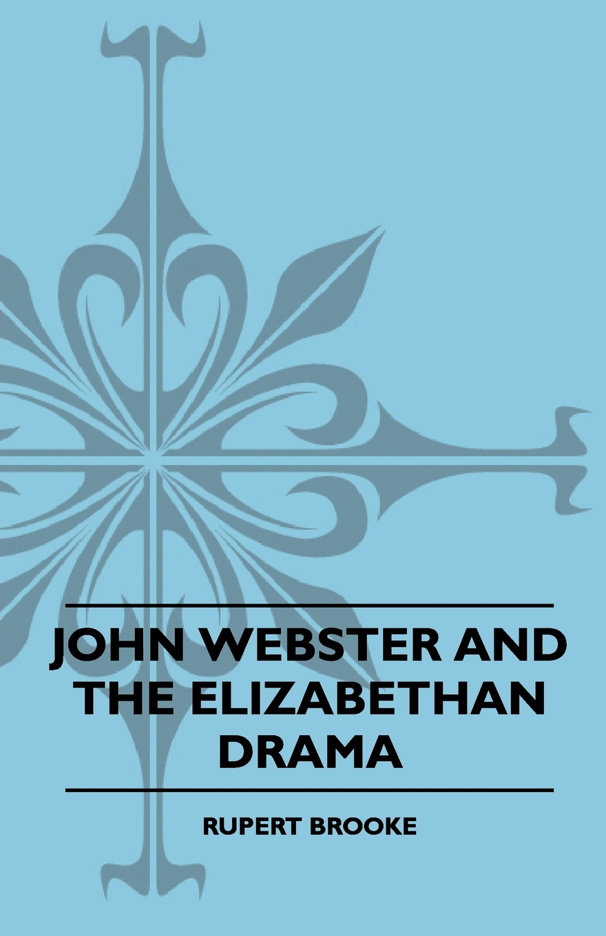 John Webster and the Elizabethan Drama By: Rupert Brooke,