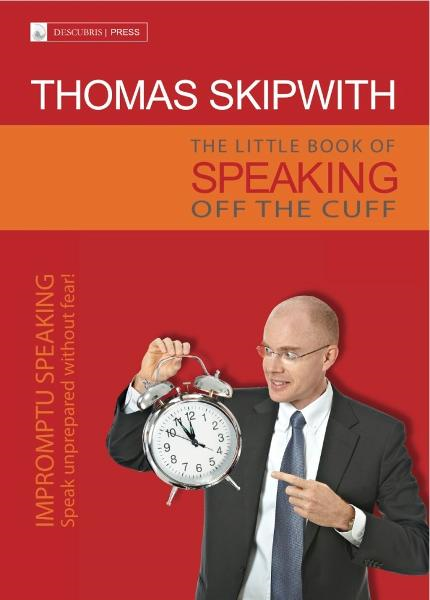 The Little Book of Speaking Off the Cuff. Impromptu Speaking -- Speak Unprepared Without Fear! By: Thomas Skipwith