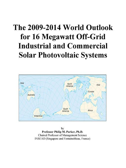 Inc. ICON Group International - The 2009-2014 World Outlook for 16 Megawatt Off-Grid Industrial and Commercial Solar Photovoltaic Systems