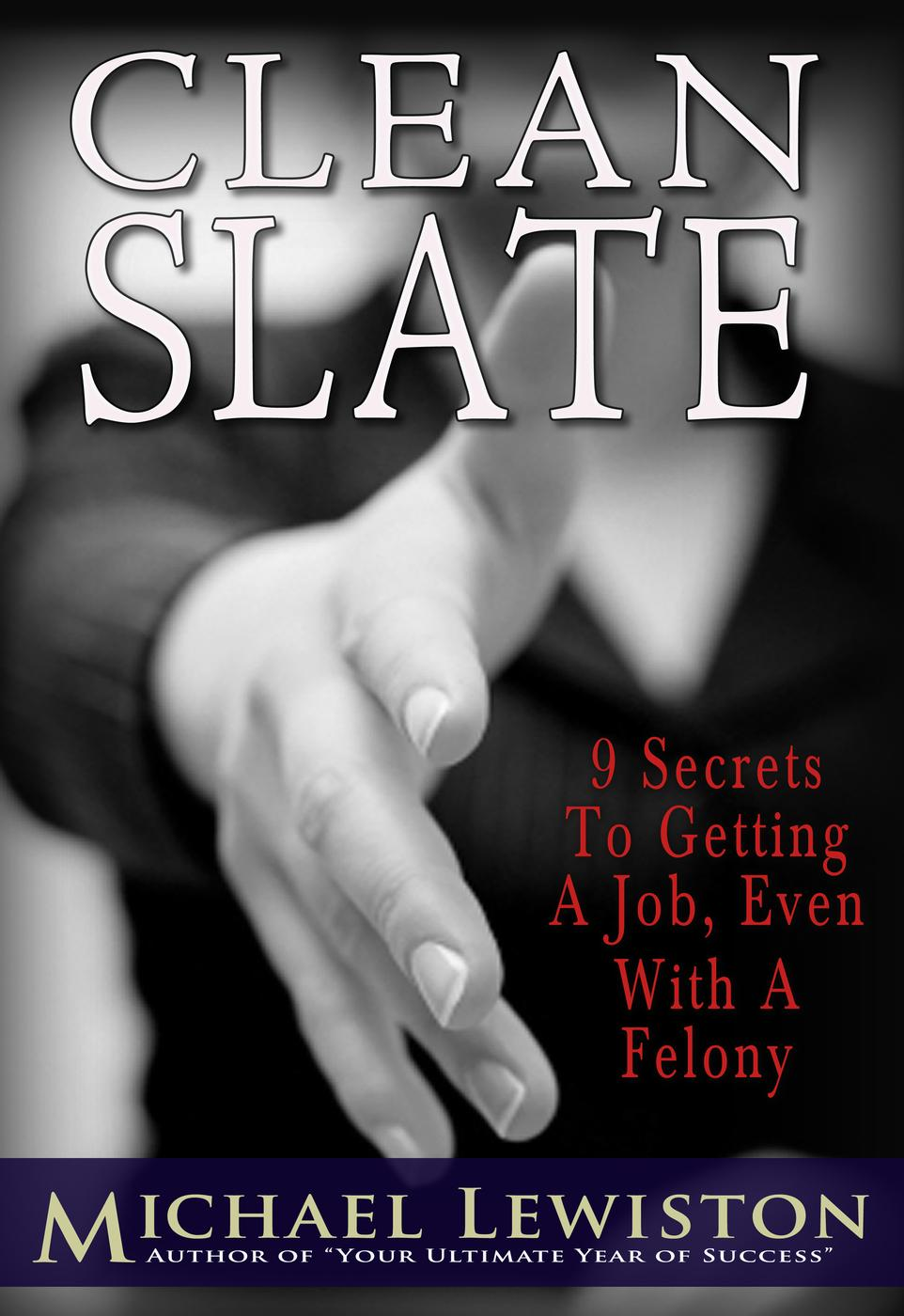 Clean Slate - 9 Secrets to Getting a Job, Even With a Felony By: Michael Lewiston