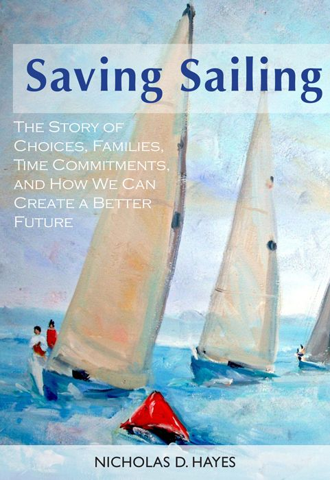 Saving Sailing: The Story Of Choices, Families, Time Commitments, And How We Can Create A Better Future By: Nicholas Hayes