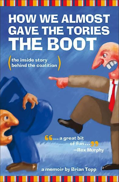 How We Almost Gave the Tories the Boot By: Brian Topp