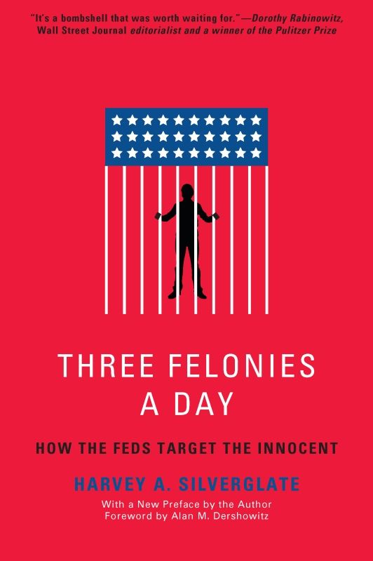 Three Felonies A Day: How the Feds Target the Innocent By: Harvey Silverglate
