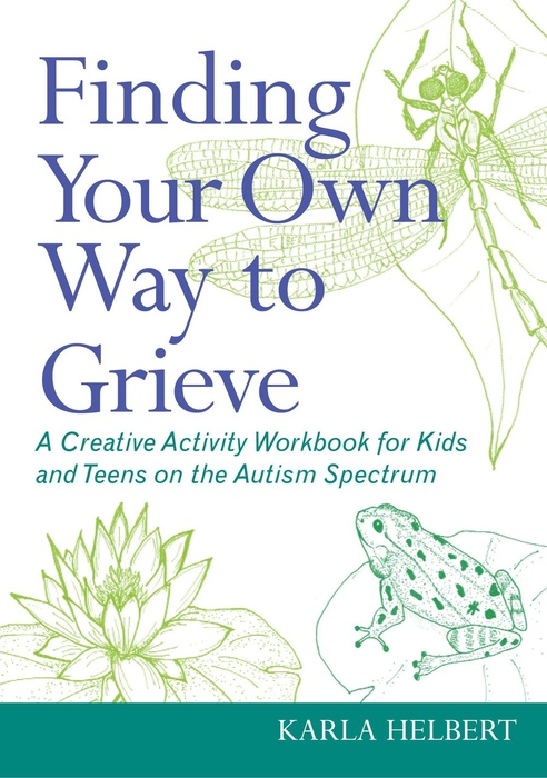 Finding Your Own Way to Grieve A Creative Activity Workbook for Kids and Teens on the Autism Spectrum