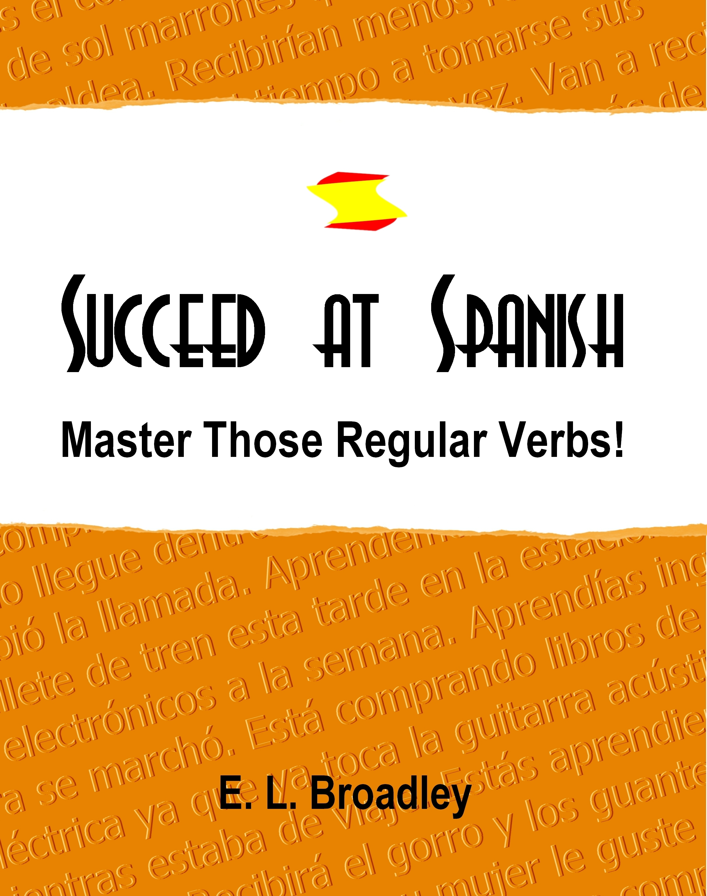 Succeed at Spanish: Master Those Regular Verbs! By: Emma Broadley