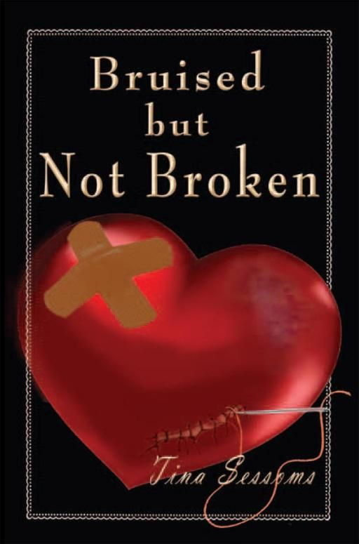 Bruised but Not Broken By: Tina Sessoms