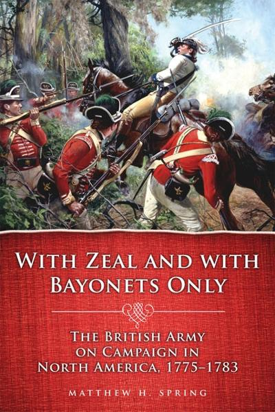 With Zeal and With Bayonets Only: The British Army on Campaign in North America, 1775–1783