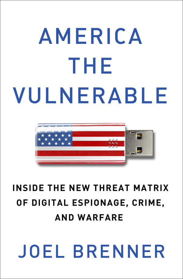 America the Vulnerable: Inside the New Threat Matrix of Digital Espionage, Crime, and Warfare By: Joel Brenner