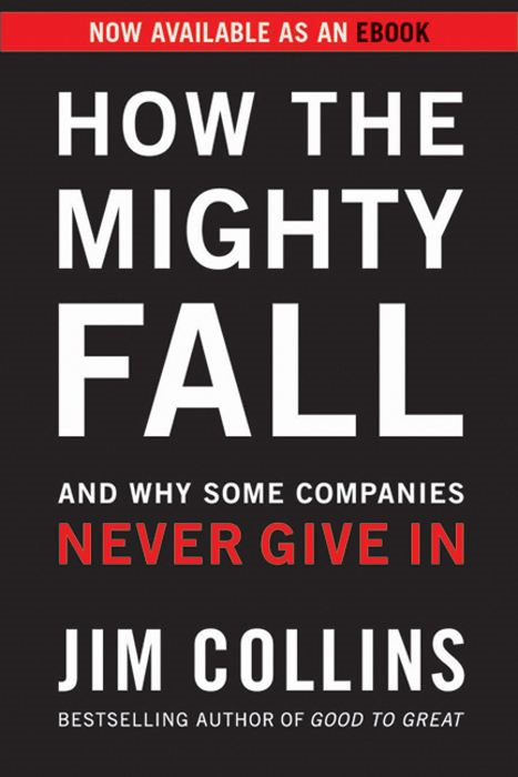 How the Mighty Fall: And Why Some Companies Never Give In By: Jim Collins