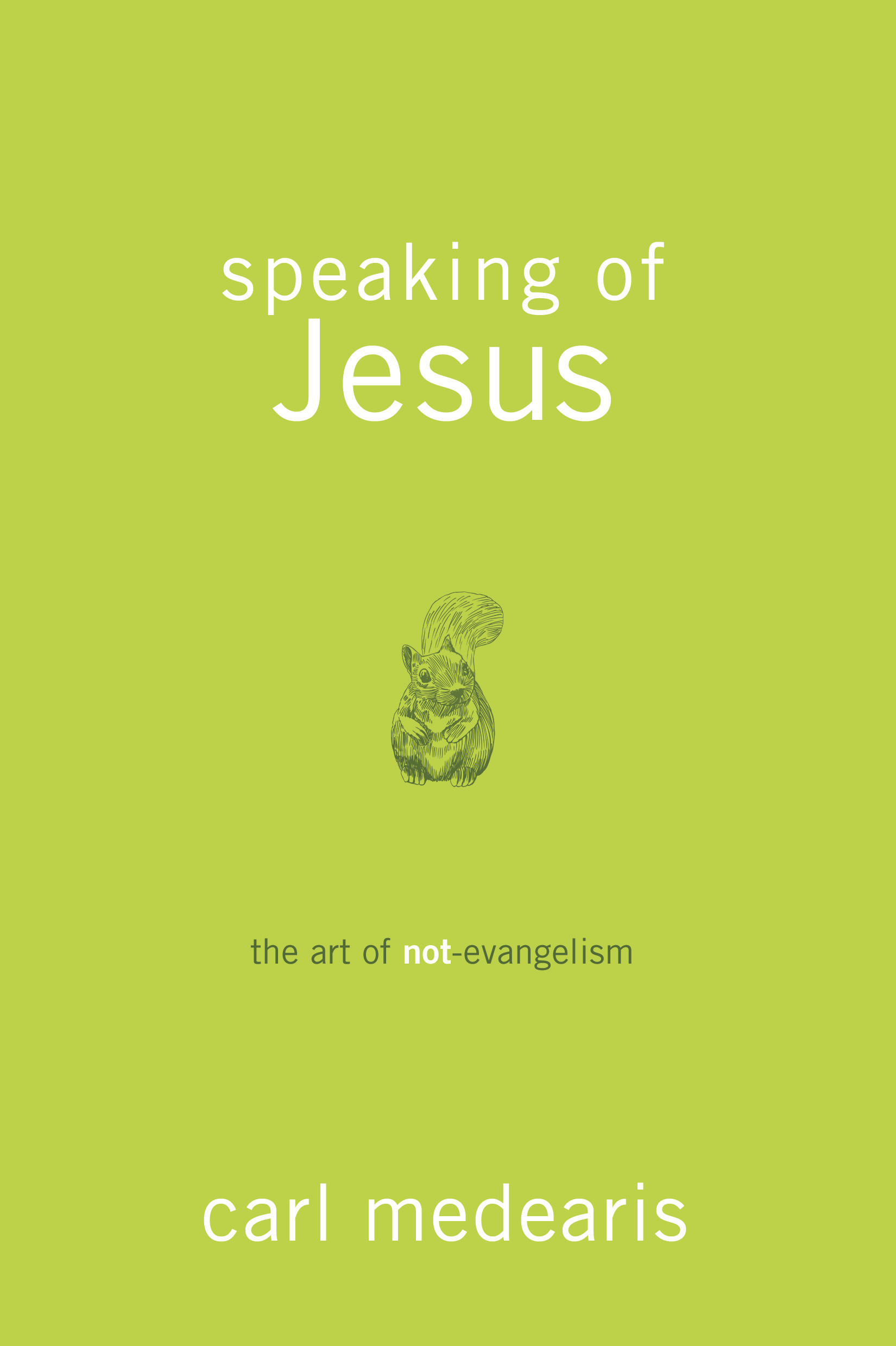 Speaking of Jesus: The Art of Not-Evangelism By: Carl Medearis