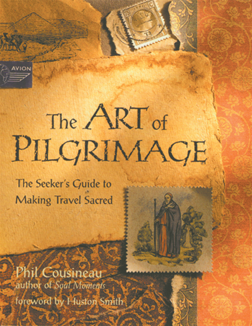 Art of Pilgrimage, The: The Seeker's Guide to Making Travel Sacred By: Phil Cousineau