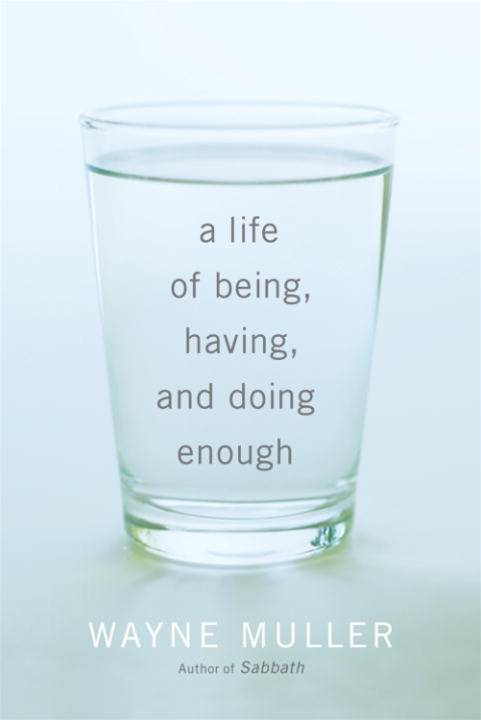 A Life of Being, Having, and Doing Enough By: Wayne Muller