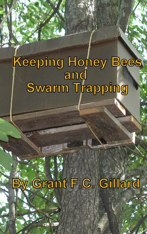 Keeping Honey Bees and Swarm Trapping By: Grant Gillard