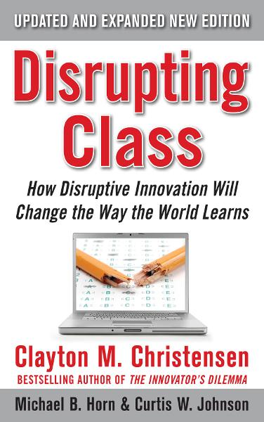 Disrupting Class, Expanded Edition: How Disruptive Innovation Will Change the Way the World Learns By: Clayton Christensen,Curtis W. Johnson,Michael B. Horn