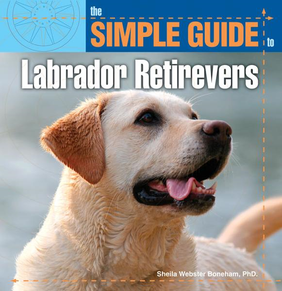The Simple Guide to Labrador Retrievers By: Sheila Webster Boneham, PhD