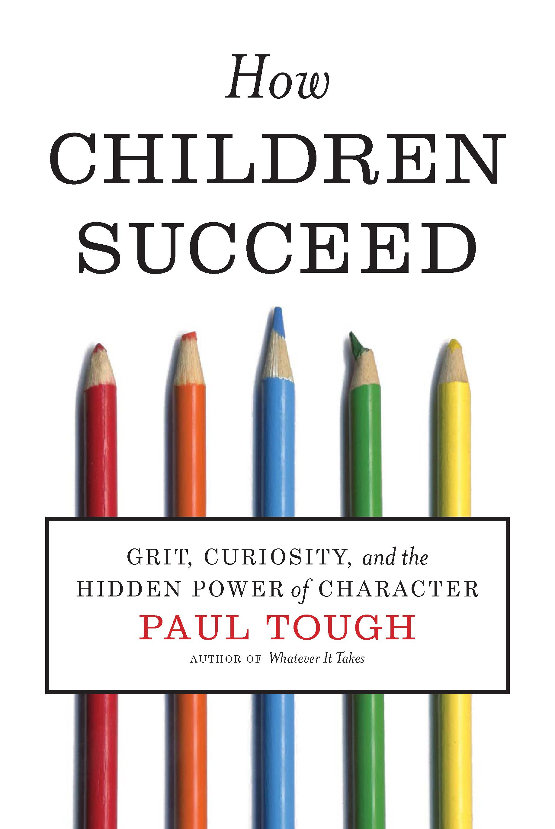 How Children Succeed: Grit, Curiosity, and the Hidden Power of Character By: Paul Tough