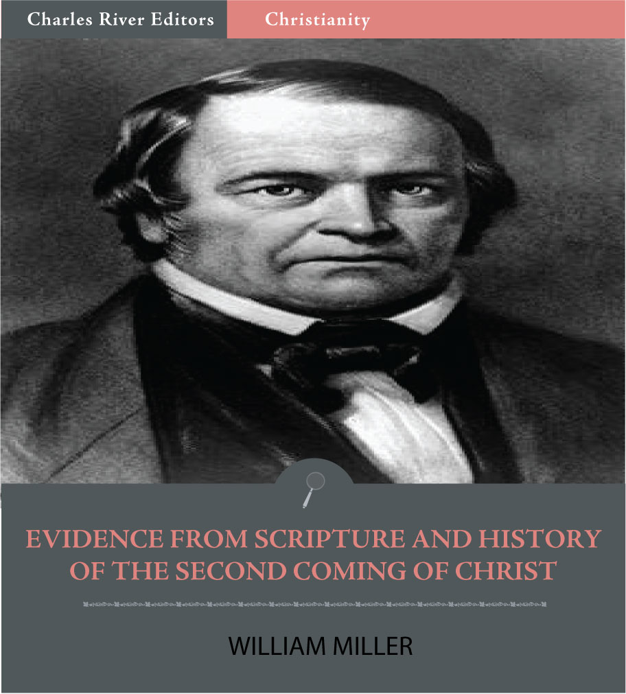 Evidence from Scripture and History of the Second Coming of Christ By: William Miller