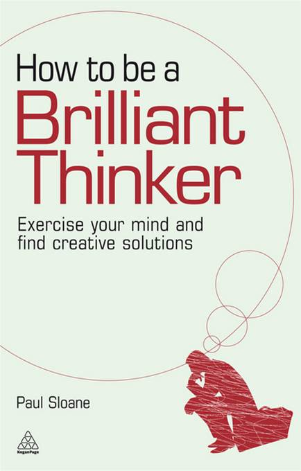 How to be a Brilliant Thinker: Exercise Your Mind and Find Creative Solutions By: Paul Sloane