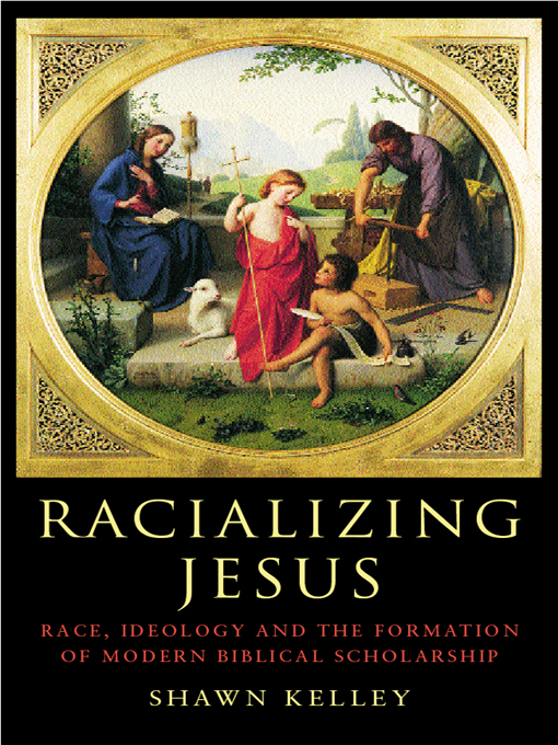 Racializing Jesus Race,  Ideology and the Formation of Modern Biblical Scholarship