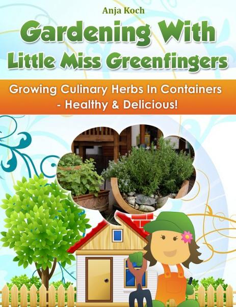 Growing Culinary Herbs In Containers: Healthy & Delicious! By: Anja Koch