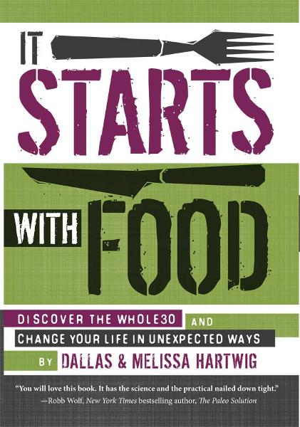 It Starts With Food: Discover the Whole30 and Change Your Life in Unexpected Ways By: Melissa Hartwig