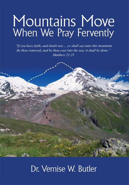 Mountains Move When We Pray Fervently By: Dr. Vernise W. Butler