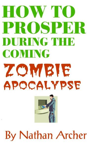 How to Prosper During the Coming Zombie Apocalypse By: Nathan Archer