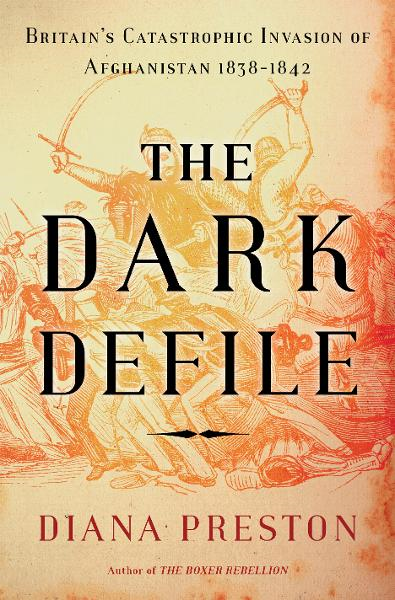 The Dark Defile: Britain's Catastrophic Invasion of Afghanistan, 1838-1842 By: Diana Preston