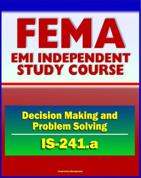 21st Century FEMA Study Course: Decision Making and Problem Solving (IS-241.a) - Ethics, Brainstorming, Surveys, Problem-Solving Models, Groupthink, Discussion Groups, Case Studies