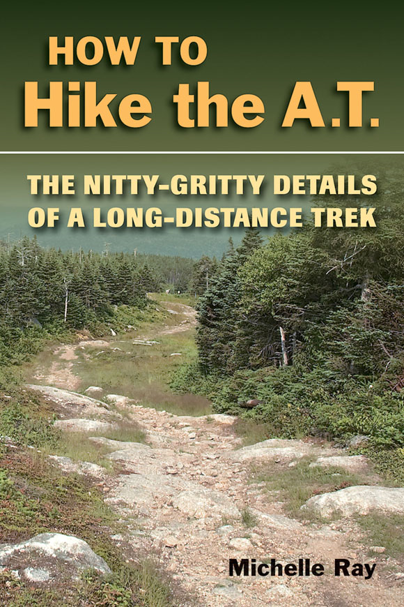 How to Hike the A.T. : The Nitty-Gritty Details of a Long-Distance Trek By: Michelle Ray