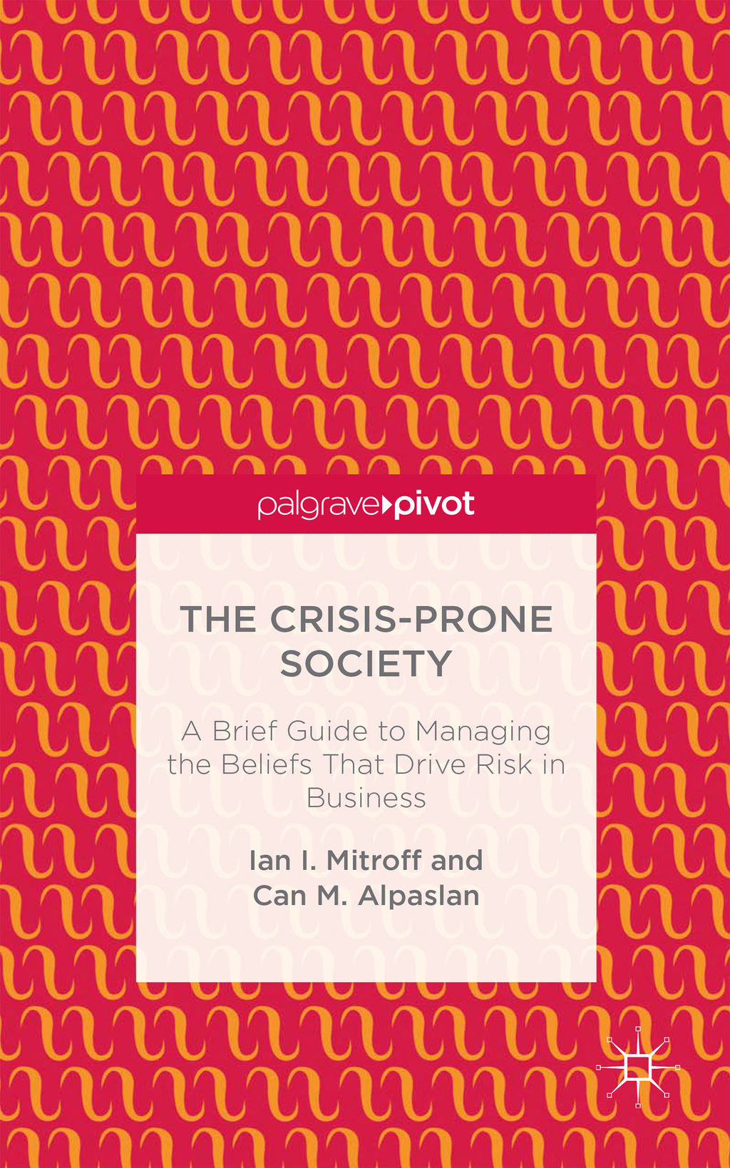 The Crisis-Prone Society A Brief Guide to Managing the Beliefs that Drive Risk in Business