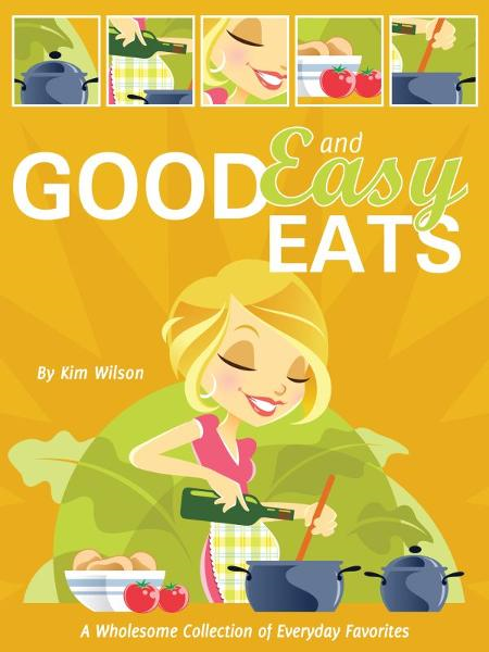 Good and Easy Eats: A Wholesome Collection of Everyday Favorites By: Kim Wilson