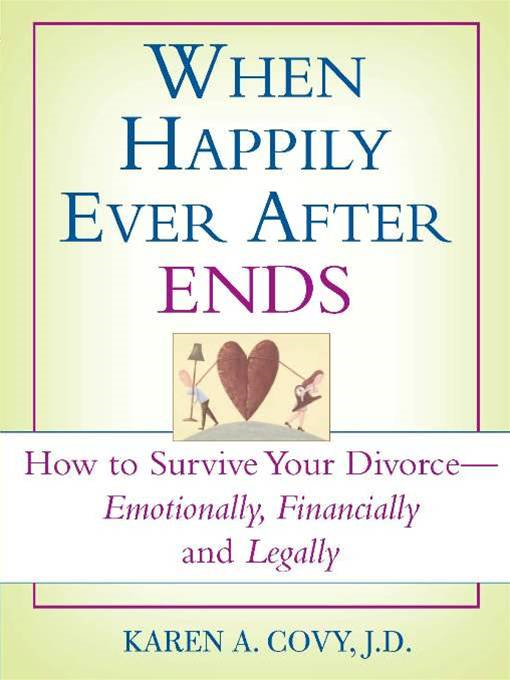 When Happily Ever After Ends: How to Survive Your Divorce-Emotionally, Financially and Legally