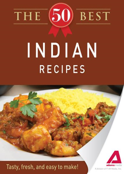The 50 Best Indian Recipes: Tasty, fresh, and easy to make! By: Editors of Adams Media