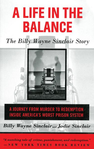 A Life in the Balance: The Billy Wayne Sinclair Story, a Journey from Murder to Redemption Inside America's Worst Prison System By: Billy Wayne Sinclair Jodie Sinclair