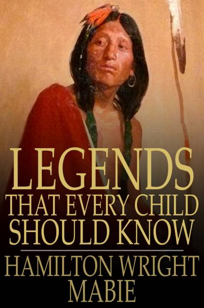 Legends That Every Child Should Know A Selection of the Great Legends of All Times