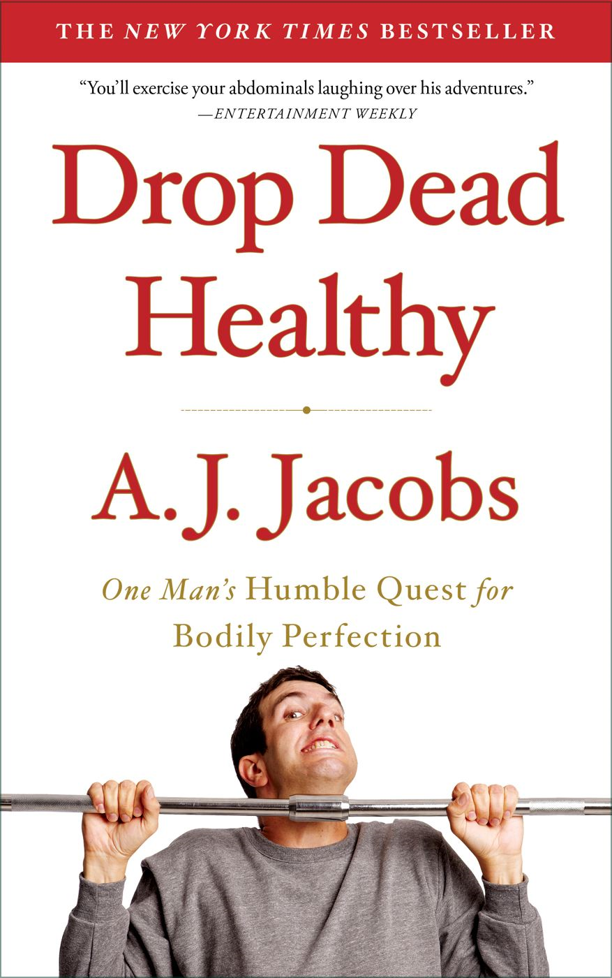 Drop Dead Healthy: One Man's Humble Quest for Bodily Perfection By: A. J. Jacobs