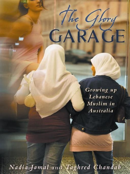 The Glory Garage:Growing Up Lebanese Muslim In Australia By: Nadia Jamal & Taghred Chandab