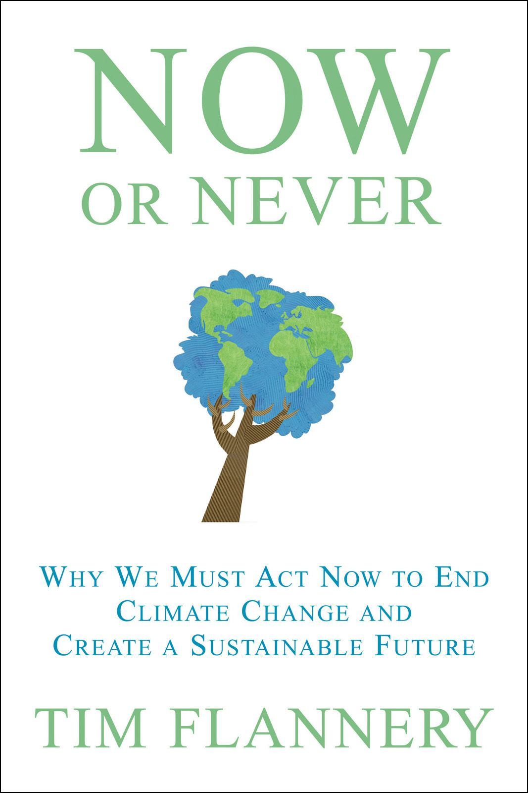 Now or Never: Why We Must Act Now to End Climate Change and Create a Sustainable Future By: Tim Flannery