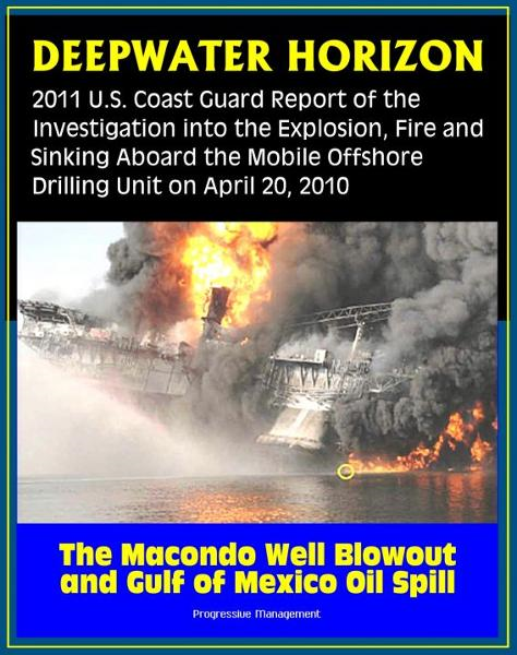 Deepwater Horizon Gulf of Mexico Oil Spill: 2011 U.S. Coast Guard Report of the Investigation into the Explosion, Fire, and Sinking aboard the Mobile Offshore Drilling Unit (April 20, 2010)