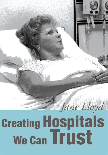 Creating Hospitals We Can Trust By: Jane Lloyd