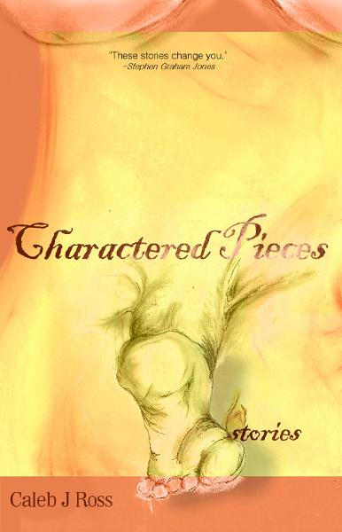 Charactered Pieces: stories By: Caleb J. Ross