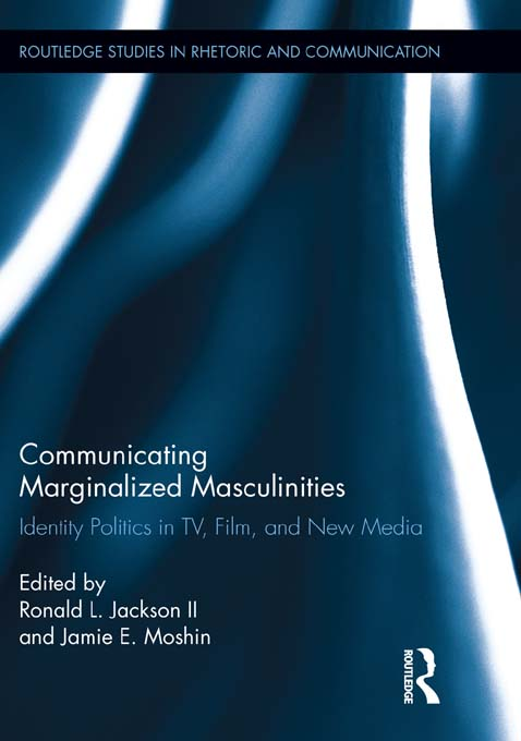 Communicating Marginalized Masculinities Identity Politics in TV,  Film,  and New Media