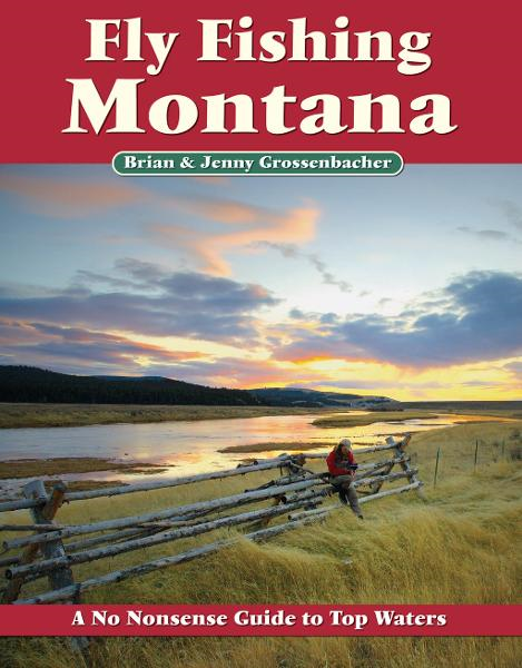 Fly Fishing Montana: A No Nonsense Guide to Top Waters By: Brian Grossenbacher,Jenny Grossenbacher