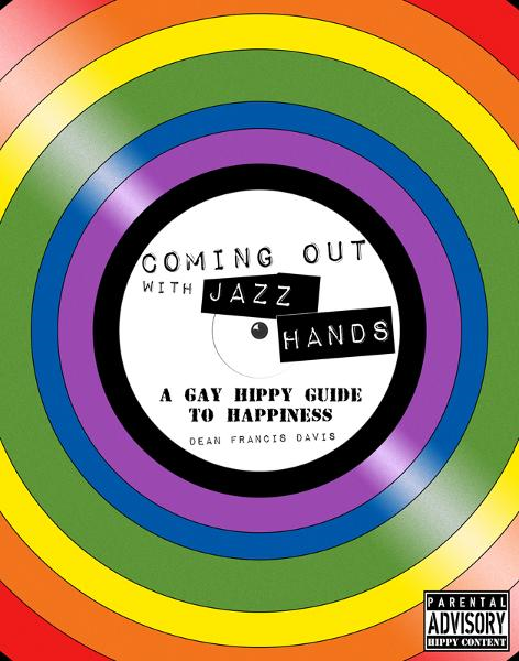 Coming Out with Jazz Hands: A Gay Hippy Guide to Happiness