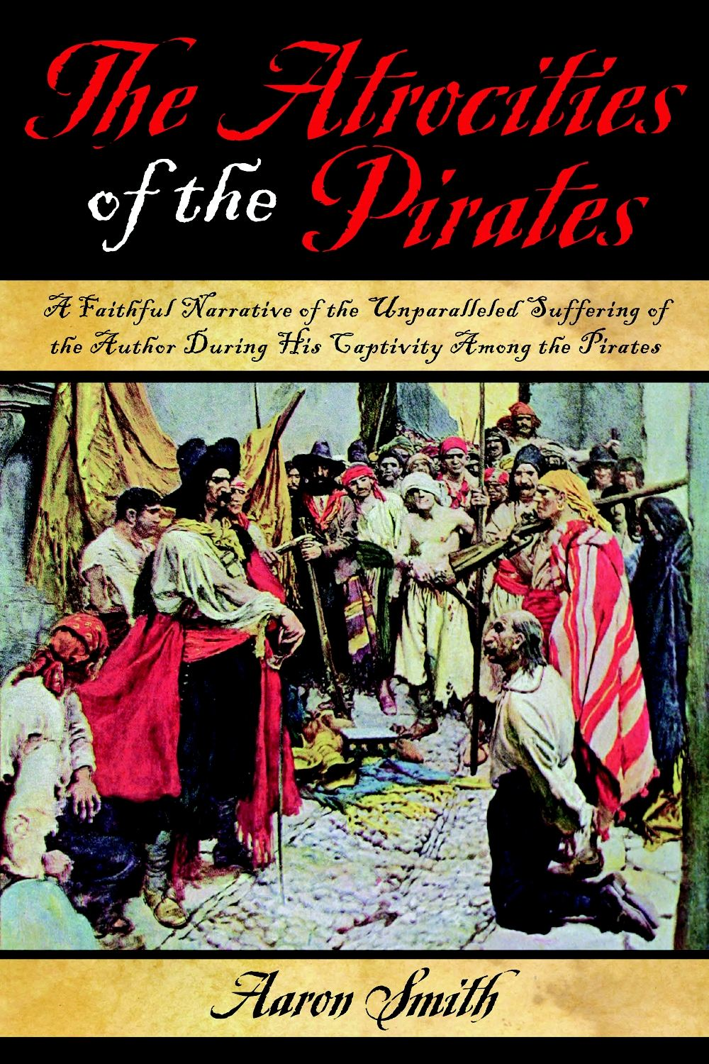 The Atrocities of the Pirates: A Faithful Narrative of the Unparalleled Suffering of the Author During His Captivity Among the Pirates By: Aaron Smith