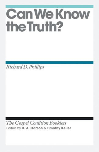 Can We Know the Truth? By: D. A. Carson,Richard D. Phillips,Timothy Keller
