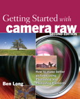 Getting Started with Camera Raw: How to make better pictures using Photoshop and Photoshop Elements By: Ben Long